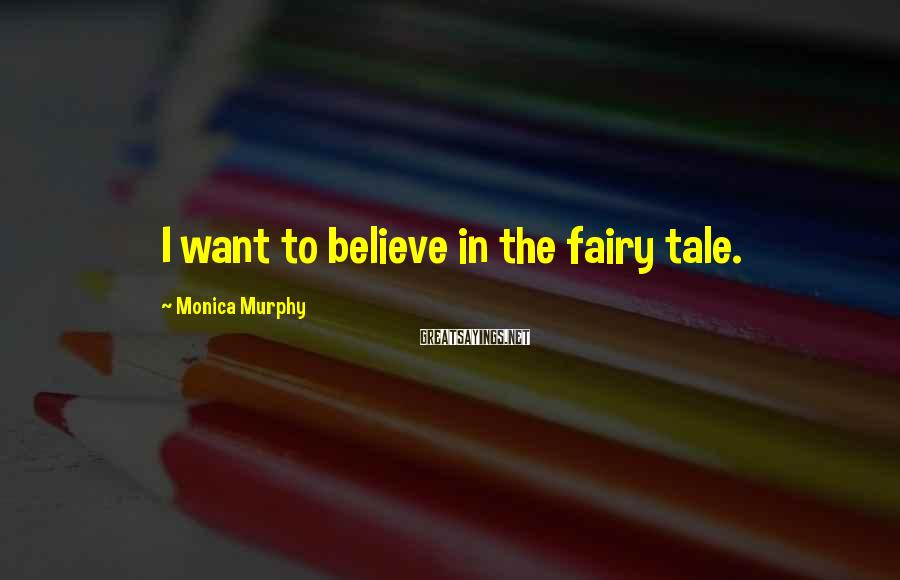Monica Murphy Sayings: I want to believe in the fairy tale.