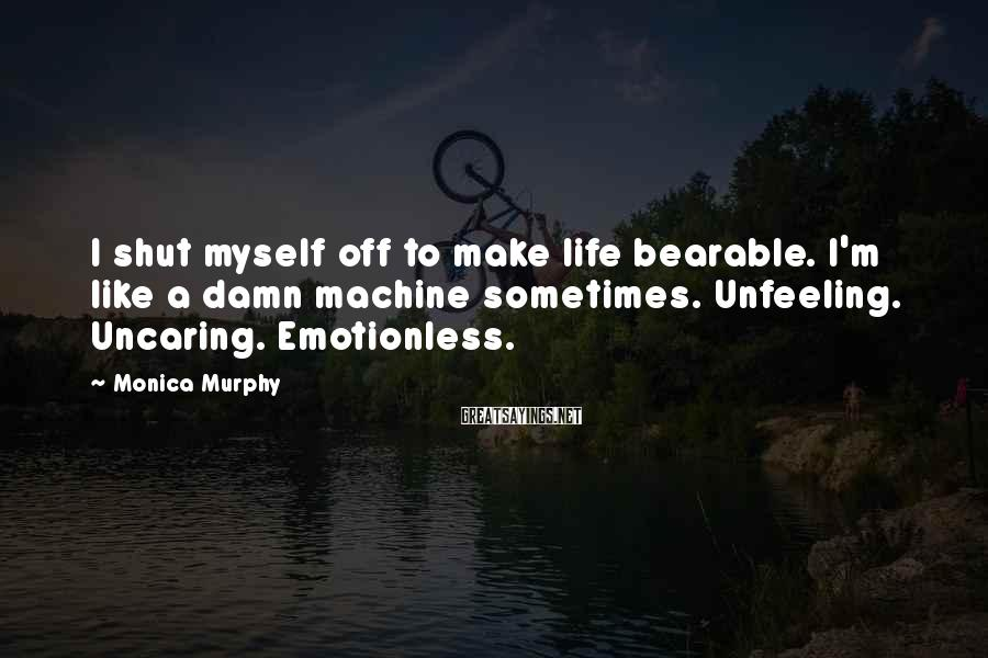 Monica Murphy Sayings: I shut myself off to make life bearable. I'm like a damn machine sometimes. Unfeeling.