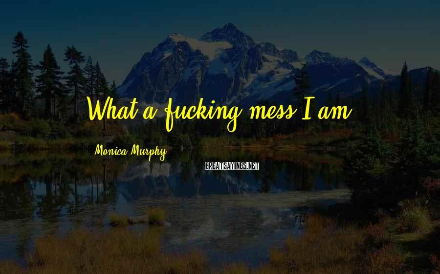 Monica Murphy Sayings: What a fucking mess I am.