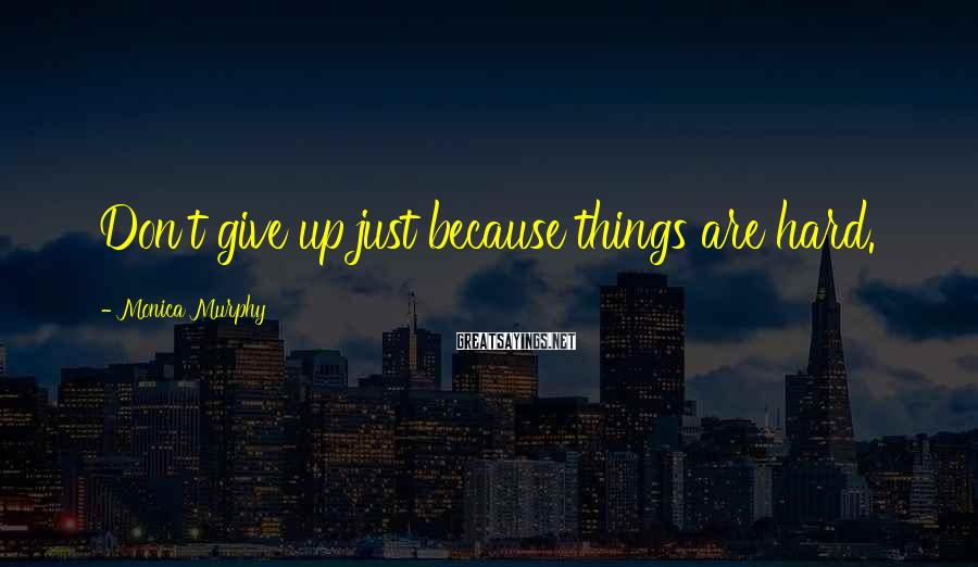 Monica Murphy Sayings: Don't give up just because things are hard.