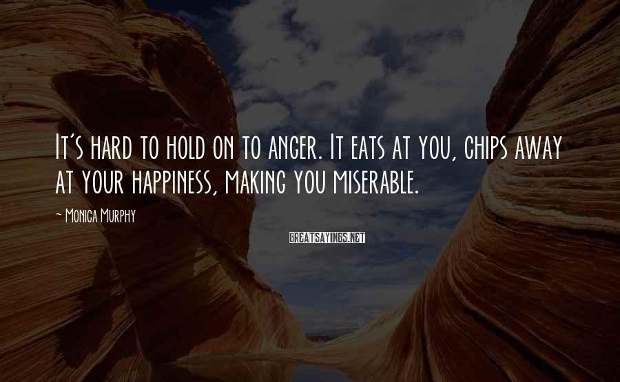 Monica Murphy Sayings: It's hard to hold on to anger. It eats at you, chips away at your