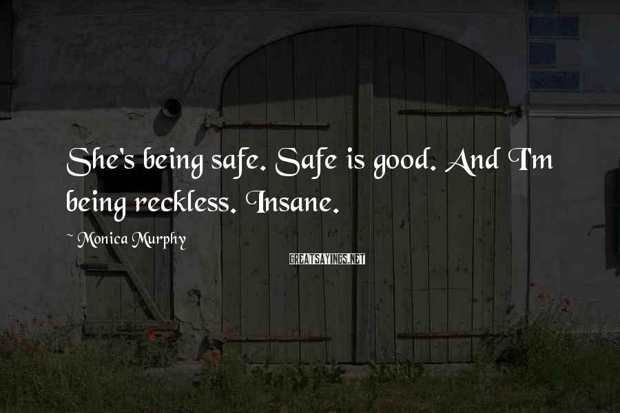 Monica Murphy Sayings: She's being safe. Safe is good. And I'm being reckless. Insane.