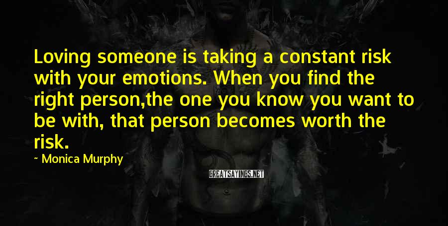 Monica Murphy Sayings: Loving someone is taking a constant risk with your emotions. When you find the right