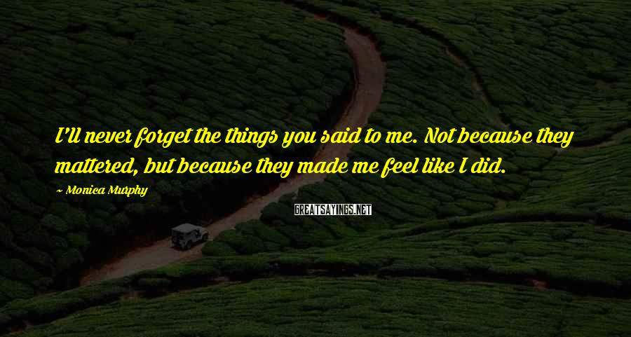 Monica Murphy Sayings: I'll never forget the things you said to me. Not because they mattered, but because