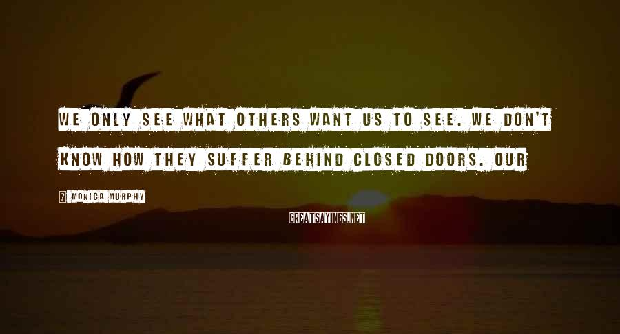 Monica Murphy Sayings: We only see what others want us to see. We don't know how they suffer