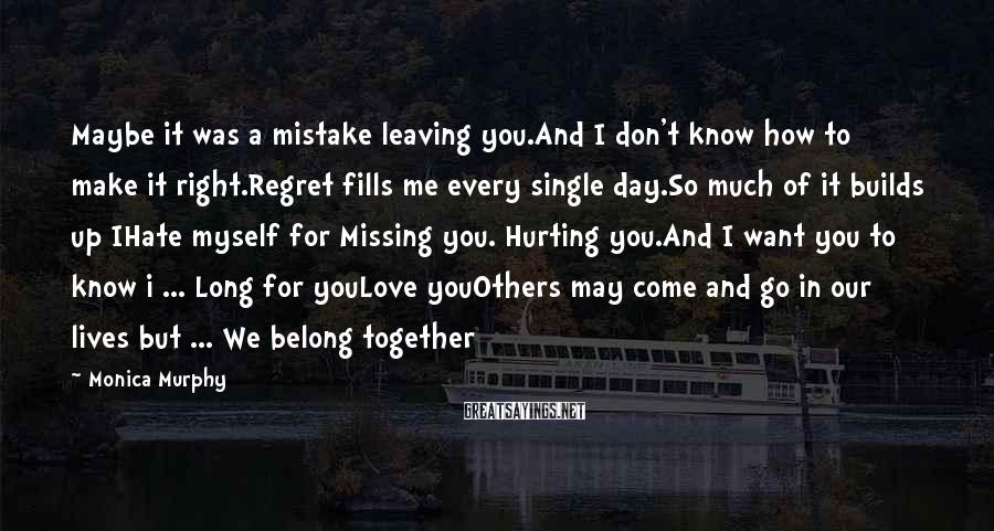 Monica Murphy Sayings: Maybe it was a mistake leaving you.And I don't know how to make it right.Regret