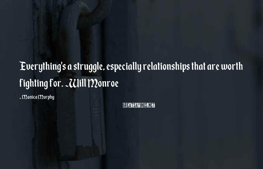 Monica Murphy Sayings: Everything's a struggle, especially relationships that are worth fighting for. ~Will Monroe