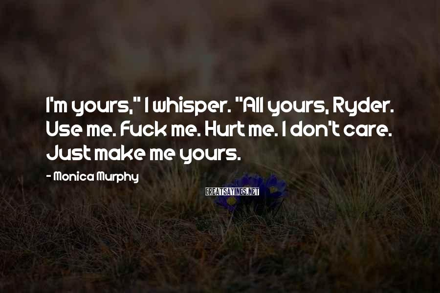 """Monica Murphy Sayings: I'm yours,"""" I whisper. """"All yours, Ryder. Use me. Fuck me. Hurt me. I don't"""