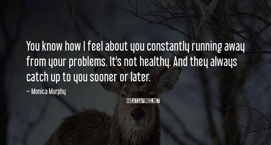 Monica Murphy Sayings: You know how I feel about you constantly running away from your problems. It's not