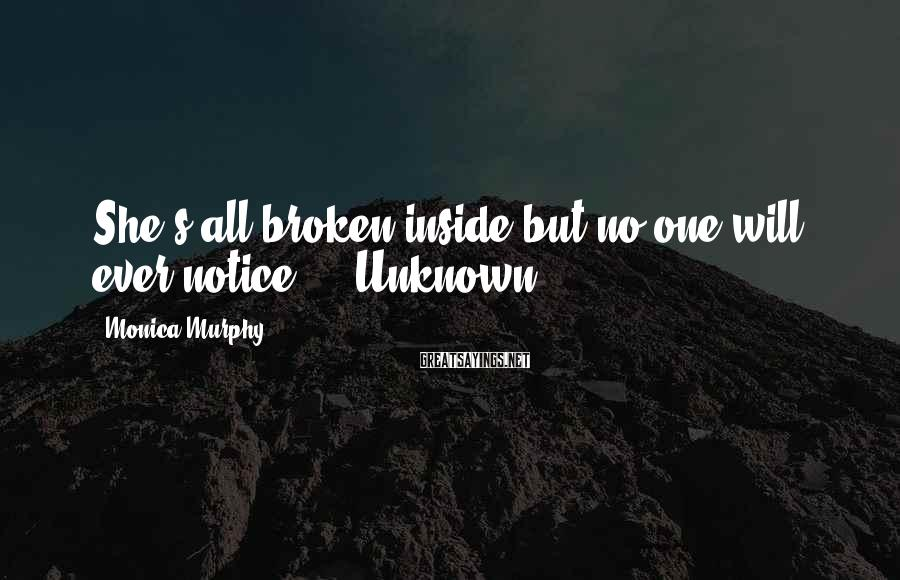 Monica Murphy Sayings: She's all broken inside but no one will ever notice. - Unknown