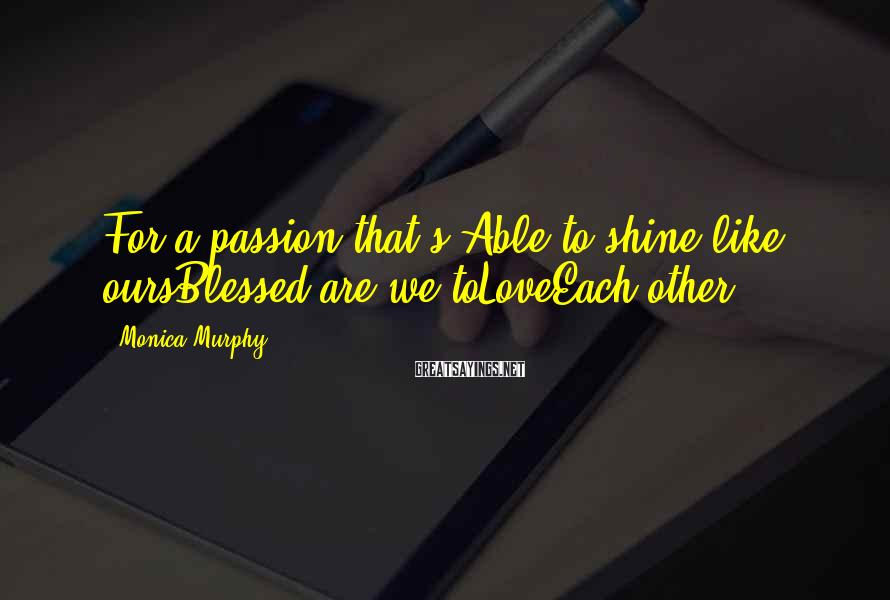 Monica Murphy Sayings: For a passion that's Able to shine like oursBlessed are we toLoveEach other