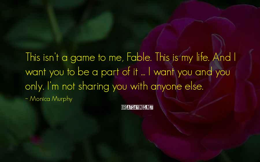 Monica Murphy Sayings: This isn't a game to me, Fable. This is my life. And I want you