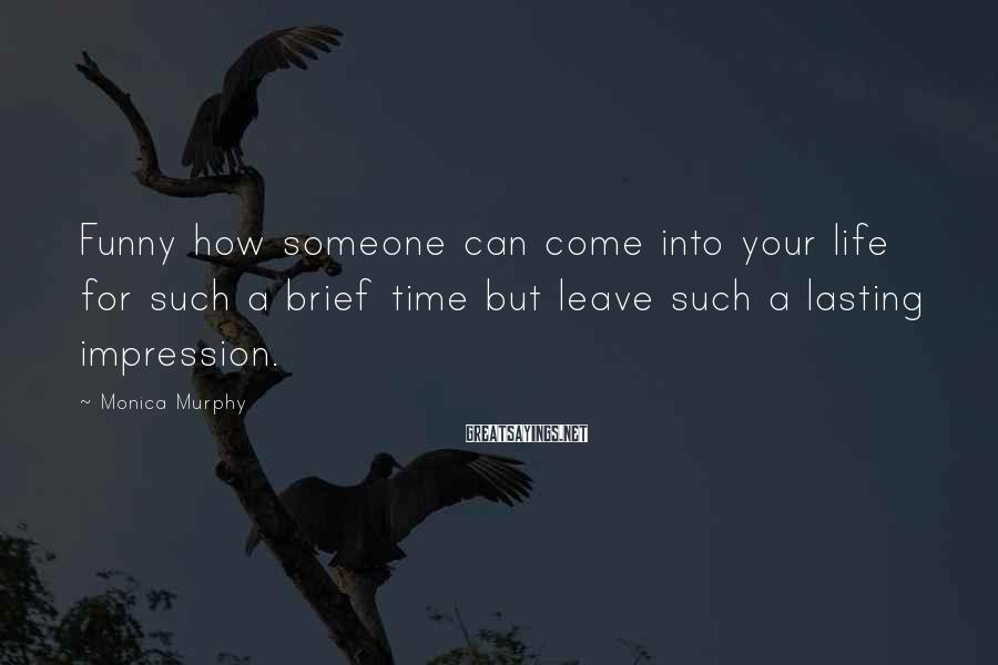 Monica Murphy Sayings: Funny how someone can come into your life for such a brief time but leave