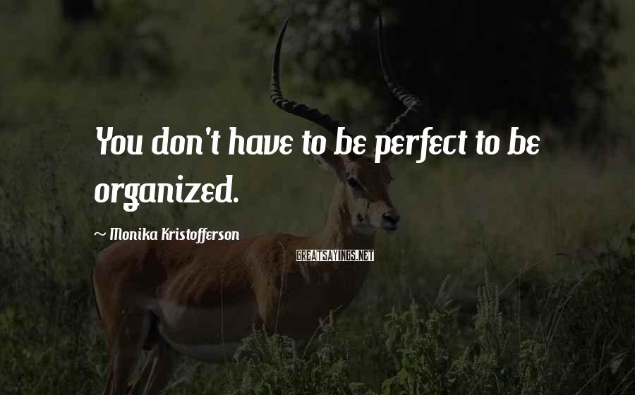 Monika Kristofferson Sayings: You don't have to be perfect to be organized.