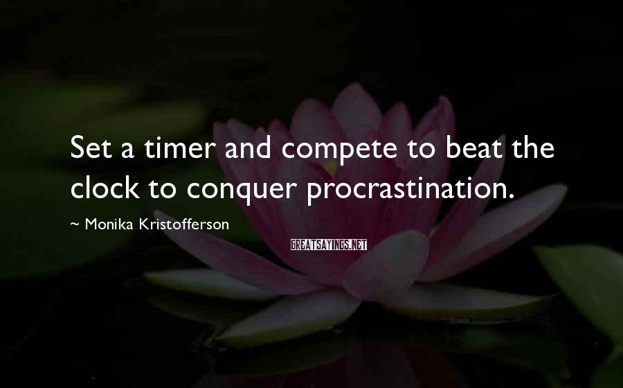 Monika Kristofferson Sayings: Set a timer and compete to beat the clock to conquer procrastination.