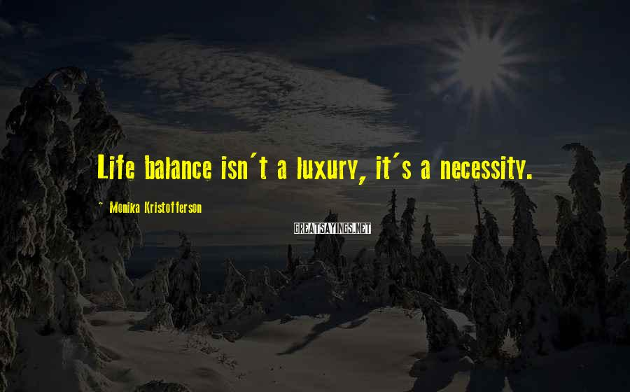 Monika Kristofferson Sayings: Life balance isn't a luxury, it's a necessity.