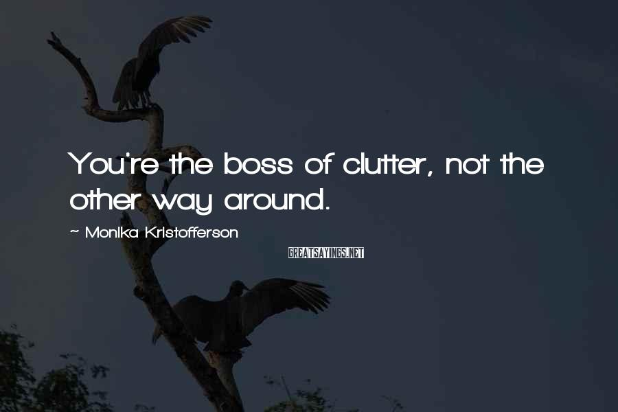 Monika Kristofferson Sayings: You're the boss of clutter, not the other way around.