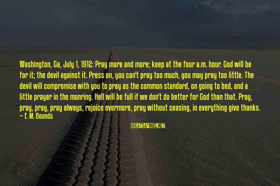Monring Sayings By E. M. Bounds: Washington, Ga, July 1, 1912: Pray more and more; keep at the four a.m. hour.