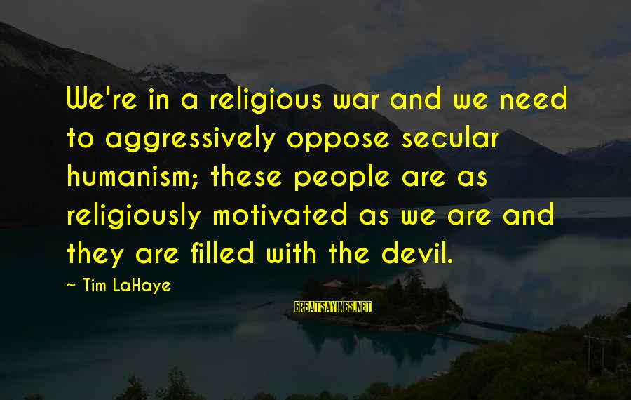 Monring Sayings By Tim LaHaye: We're in a religious war and we need to aggressively oppose secular humanism; these people