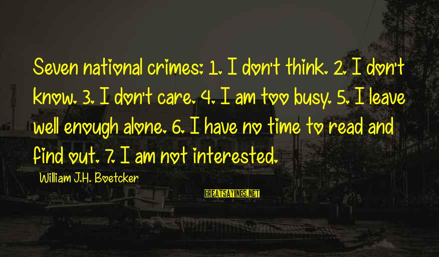 Monring Sayings By William J.H. Boetcker: Seven national crimes: 1. I don't think. 2. I don't know. 3. I don't care.