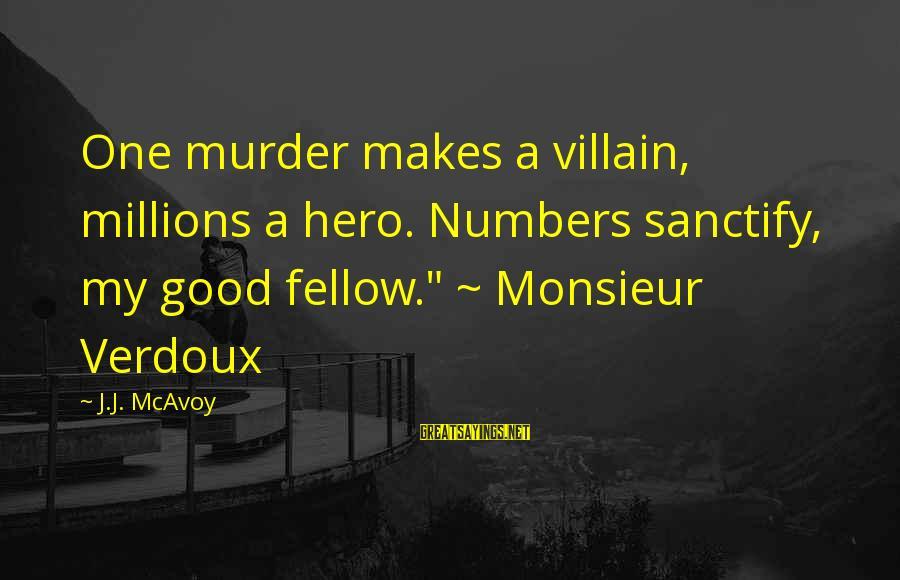"Monsieur Verdoux Sayings By J.J. McAvoy: One murder makes a villain, millions a hero. Numbers sanctify, my good fellow."" ~ Monsieur"