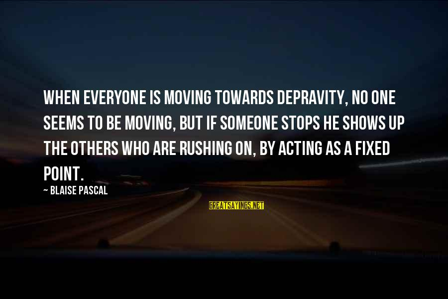 Montemayors Sayings By Blaise Pascal: When everyone is moving towards depravity, no one seems to be moving, but if someone