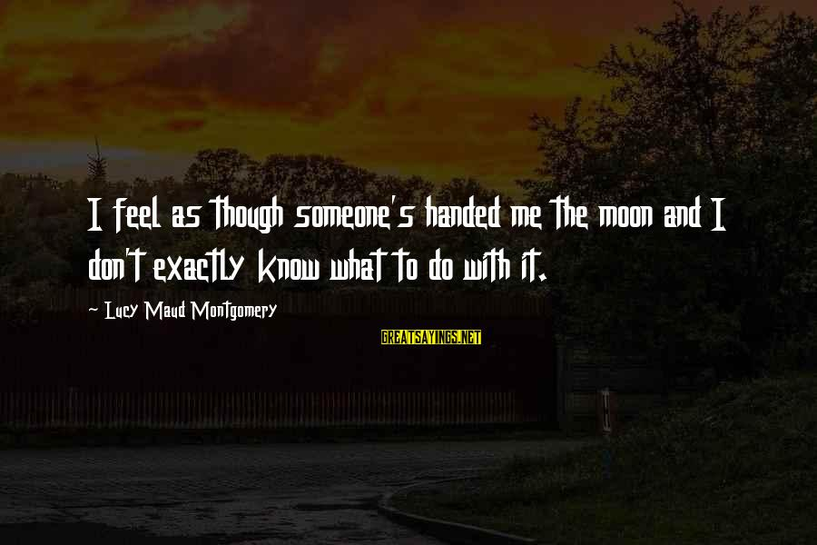 Montemayors Sayings By Lucy Maud Montgomery: I feel as though someone's handed me the moon and I don't exactly know what