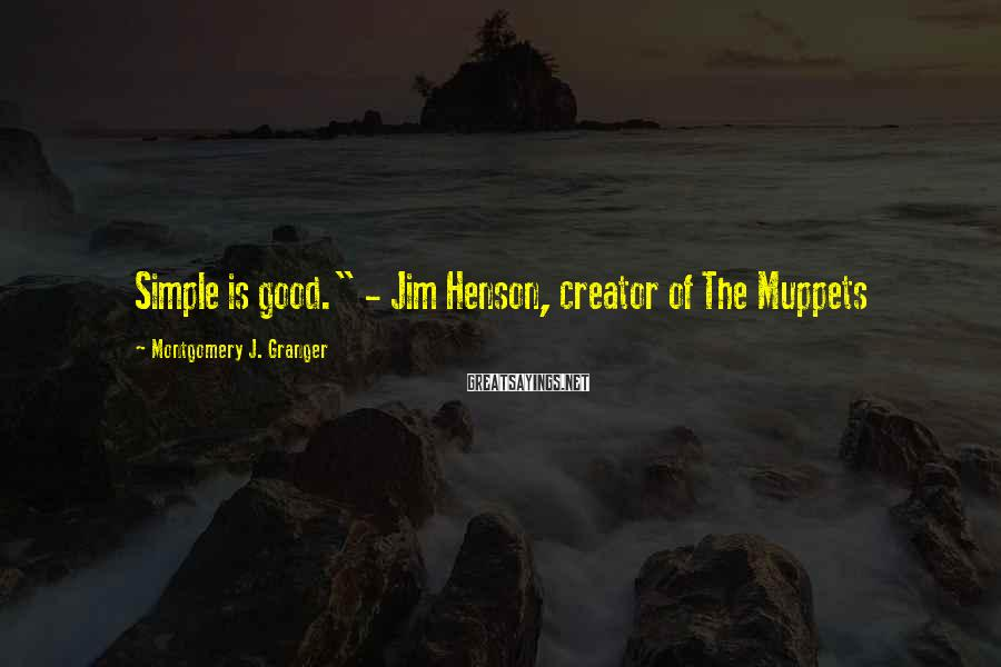 "Montgomery J. Granger Sayings: Simple is good."" - Jim Henson, creator of The Muppets"