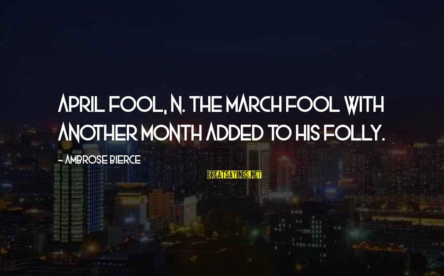 Month Of April Sayings By Ambrose Bierce: April fool, n. The March fool with another month added to his folly.
