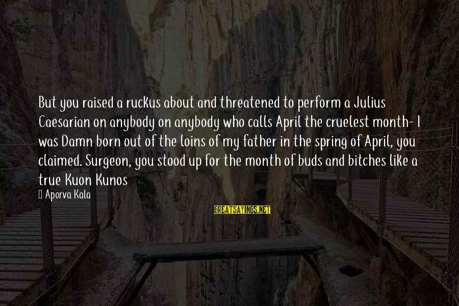 Month Of April Sayings By Aporva Kala: But you raised a ruckus about and threatened to perform a Julius Caesarian on anybody