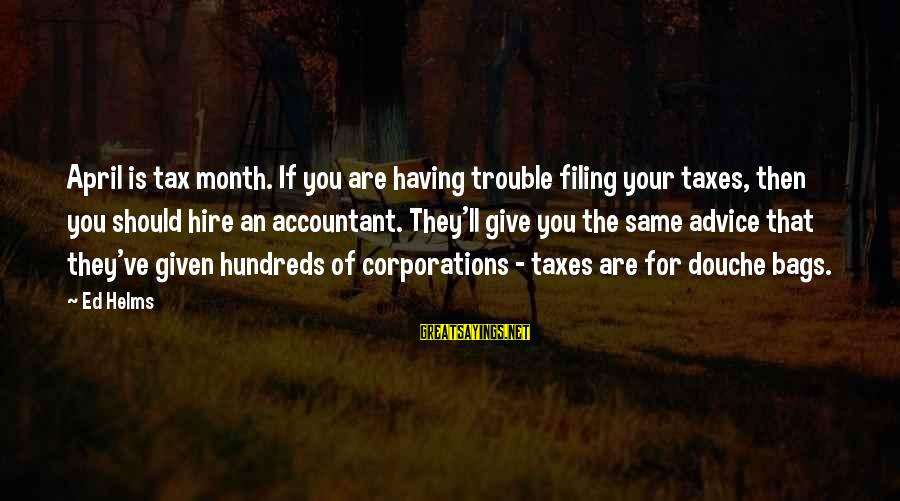 Month Of April Sayings By Ed Helms: April is tax month. If you are having trouble filing your taxes, then you should