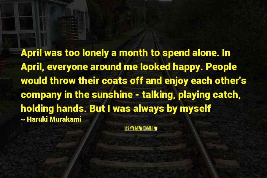 Month Of April Sayings By Haruki Murakami: April was too lonely a month to spend alone. In April, everyone around me looked