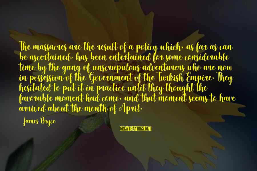 Month Of April Sayings By James Bryce: The massacres are the result of a policy which, as far as can be ascertained,