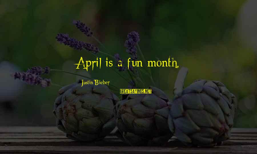 Month Of April Sayings By Justin Bieber: April is a fun month.