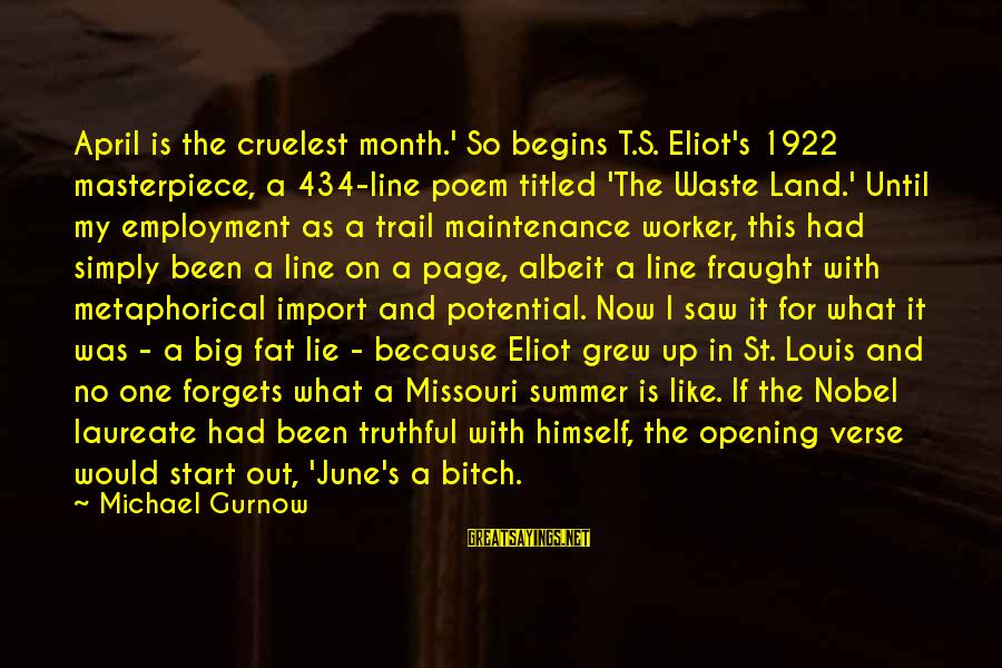 Month Of April Sayings By Michael Gurnow: April is the cruelest month.' So begins T.S. Eliot's 1922 masterpiece, a 434-line poem titled