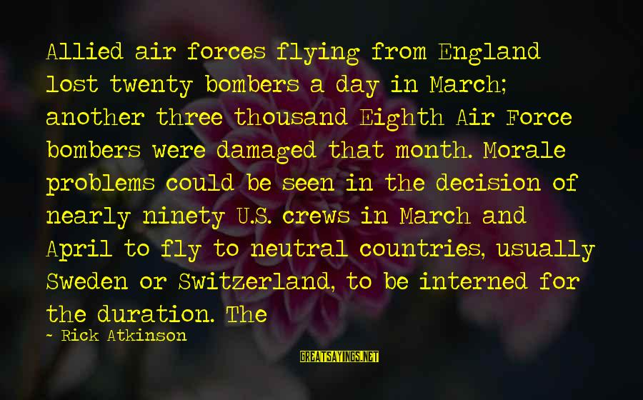 Month Of April Sayings By Rick Atkinson: Allied air forces flying from England lost twenty bombers a day in March; another three