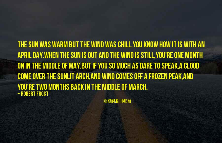 Month Of April Sayings By Robert Frost: The sun was warm but the wind was chill.You know how it is with an