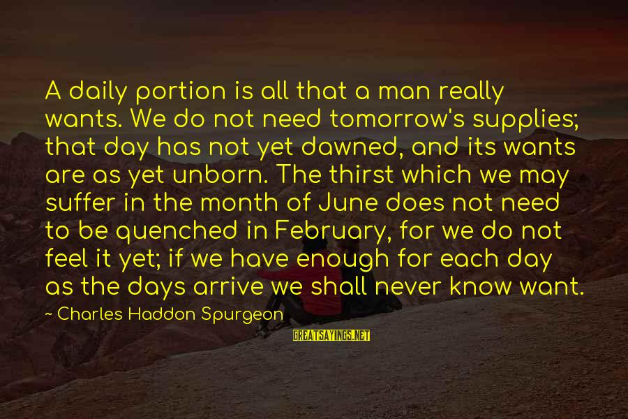 Month Of February Sayings By Charles Haddon Spurgeon: A daily portion is all that a man really wants. We do not need tomorrow's