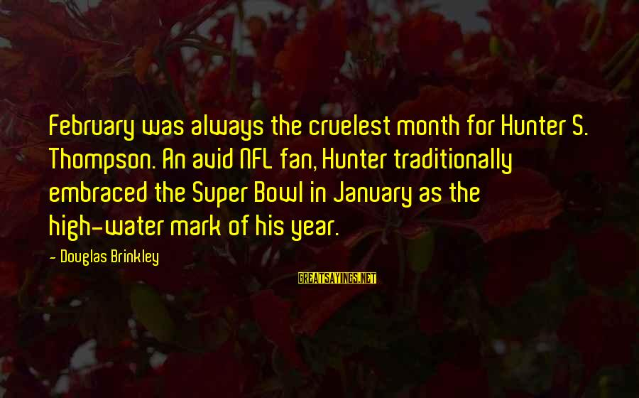 Month Of February Sayings By Douglas Brinkley: February was always the cruelest month for Hunter S. Thompson. An avid NFL fan, Hunter