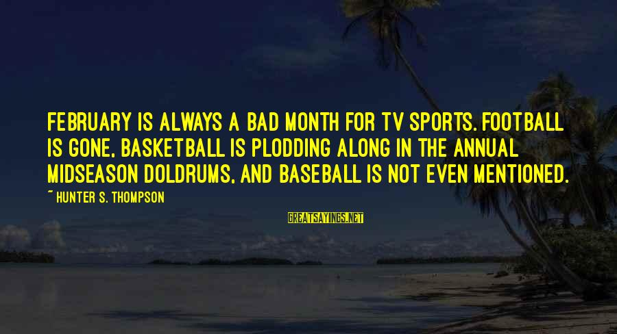 Month Of February Sayings By Hunter S. Thompson: February is always a bad month for TV sports. Football is gone, basketball is plodding