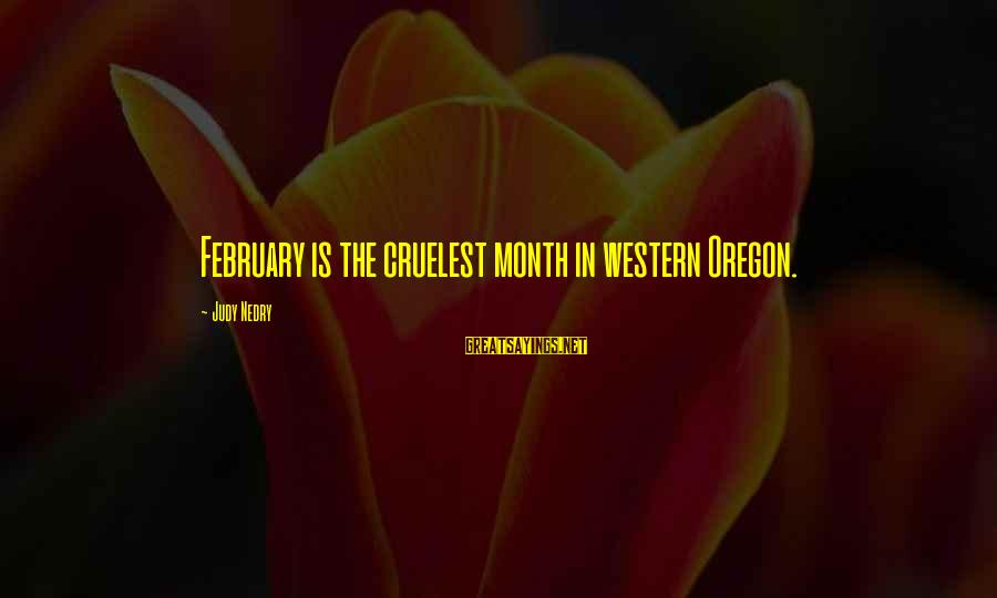 Month Of February Sayings By Judy Nedry: February is the cruelest month in western Oregon.