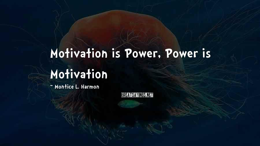 Montice L. Harmon Sayings: Motivation is Power, Power is Motivation