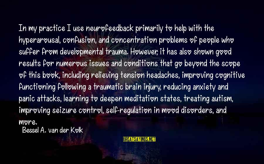 Mood Improving Sayings By Bessel A. Van Der Kolk: In my practice I use neurofeedback primarily to help with the hyperarousal, confusion, and concentration