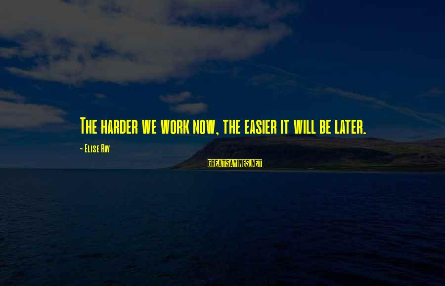 Mood Improving Sayings By Elise Ray: The harder we work now, the easier it will be later.