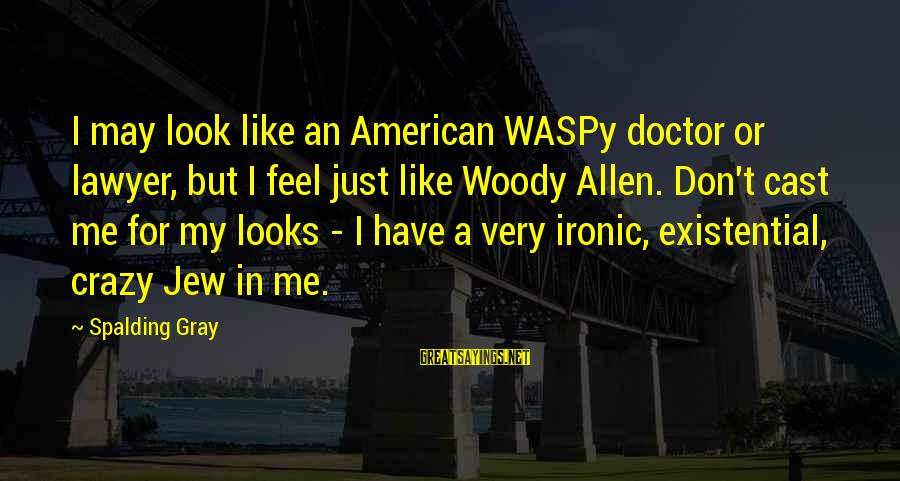 Mood Improving Sayings By Spalding Gray: I may look like an American WASPy doctor or lawyer, but I feel just like