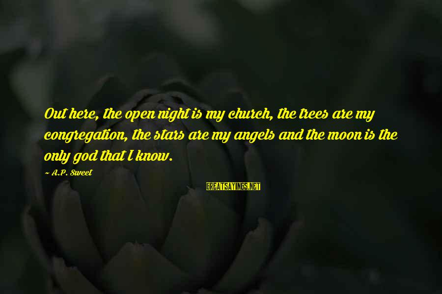 Moon Stars Night Sayings By A.P. Sweet: Out here, the open night is my church, the trees are my congregation, the stars