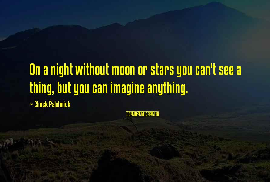 Moon Stars Night Sayings By Chuck Palahniuk: On a night without moon or stars you can't see a thing, but you can