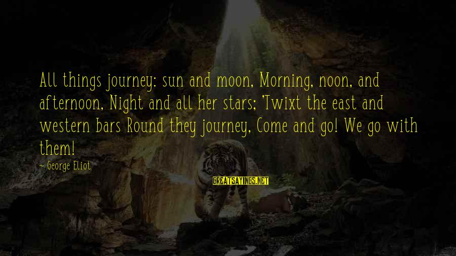 Moon Stars Night Sayings By George Eliot: All things journey: sun and moon, Morning, noon, and afternoon, Night and all her stars;