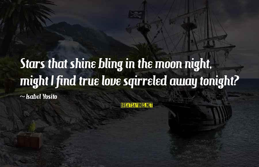 Moon Stars Night Sayings By Isabel Yosito: Stars that shine bling in the moon night, might I find true love sqirreled away