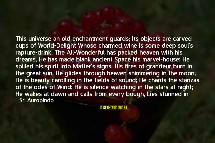 Moon Stars Night Sayings By Sri Aurobindo: This universe an old enchantment guards; Its objects are carved cups of World-Delight Whose charmed
